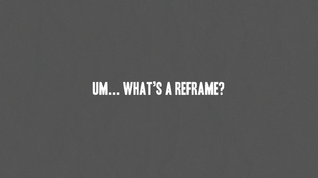 Um... What's a reframe?