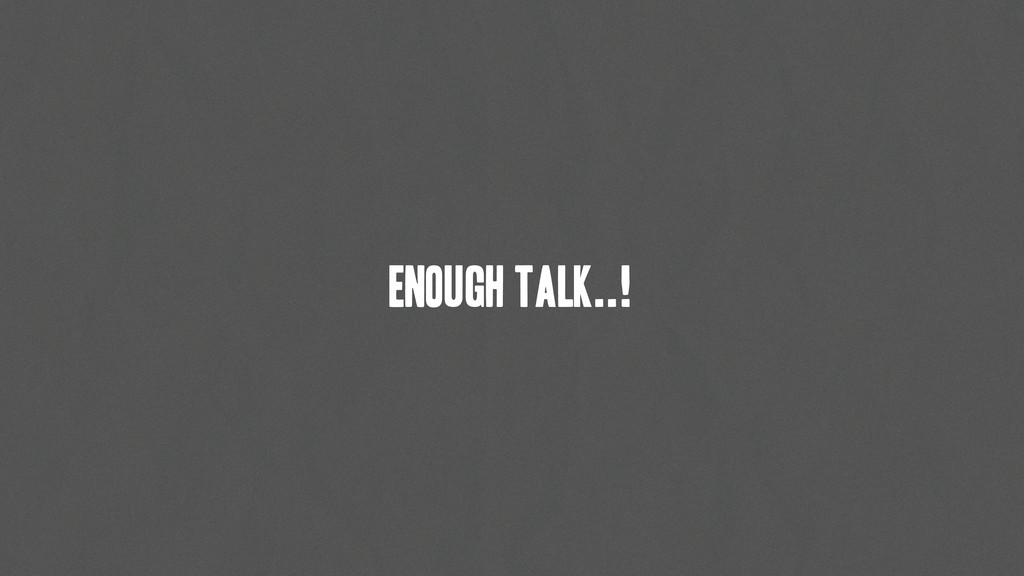 Enough talk..!