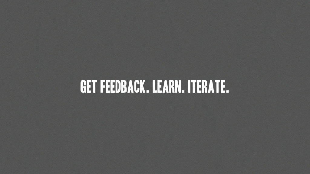 get feedback. learn. Iterate.