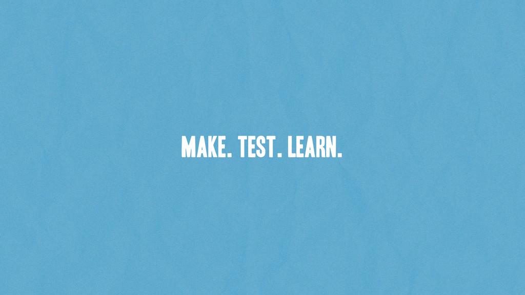 make. test. learn.