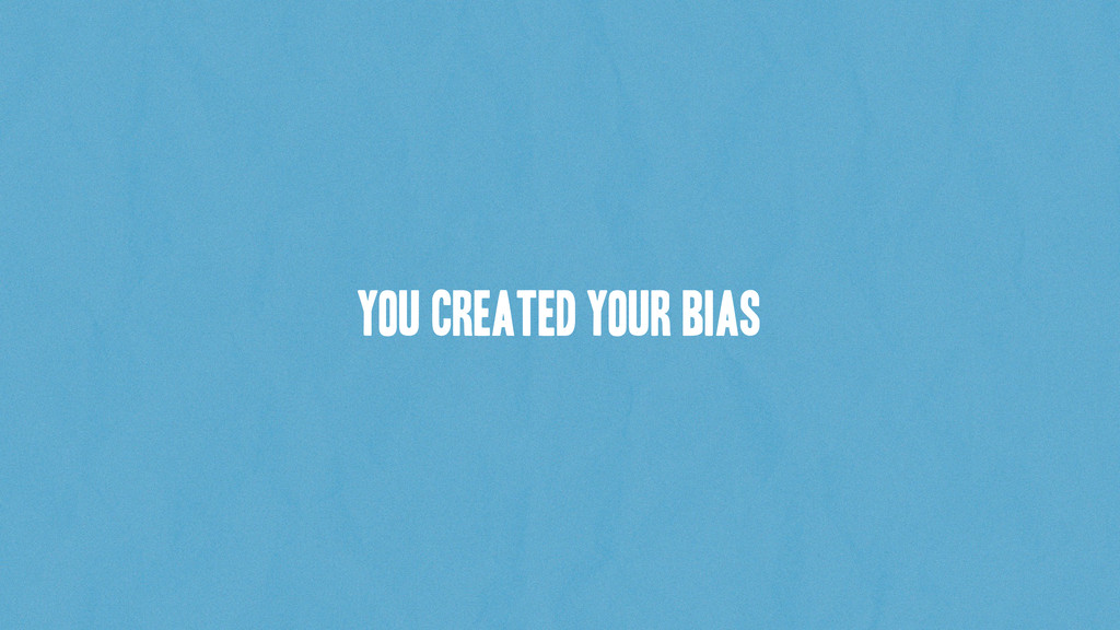 You created YOUR bias
