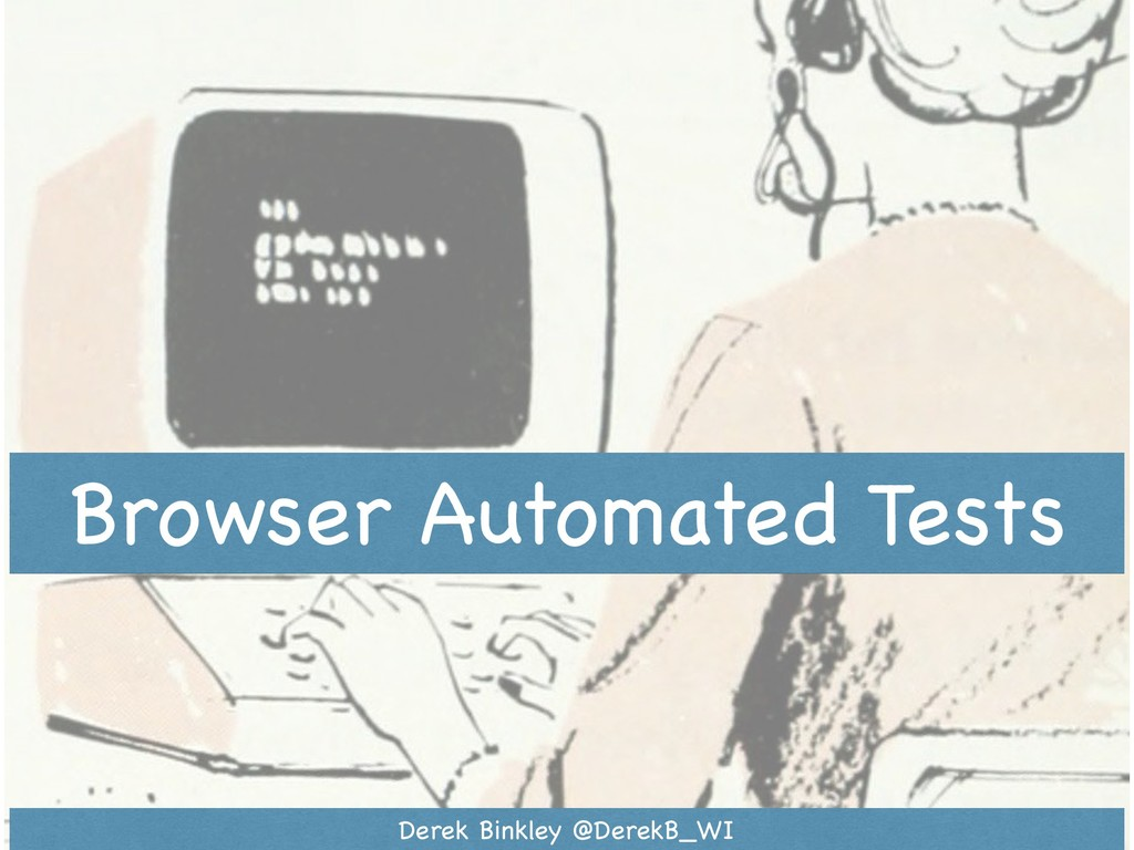 Browser Automated Tests Derek Binkley @DerekB_WI