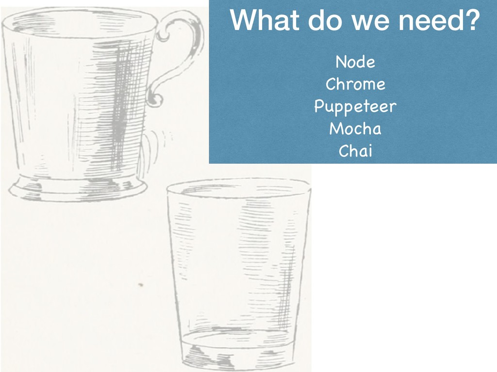 What do we need? Node  Chrome  Puppeteer  Mocha...