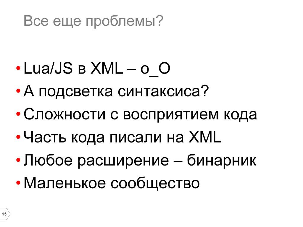 15 Все еще проблемы? •Lua/JS в XML – о_О •А п...