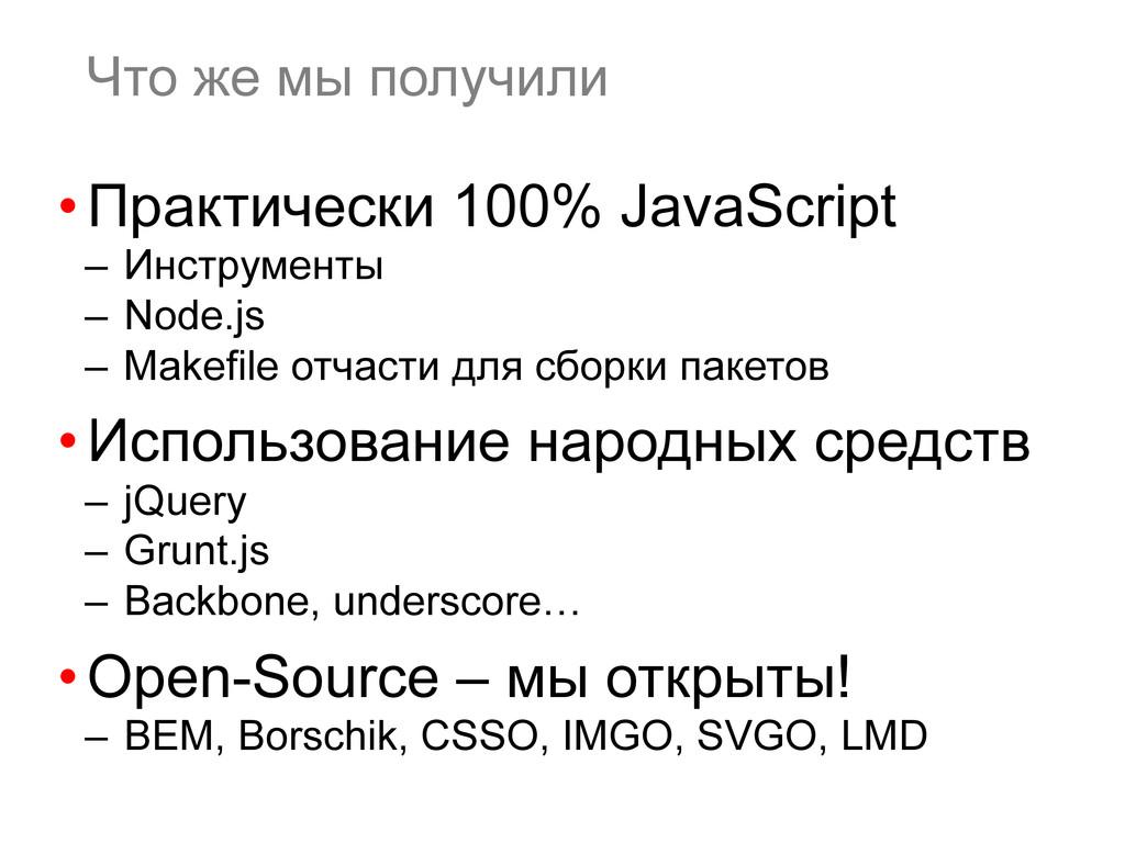 Что же мы получили •Практически 100% JavaScrip...