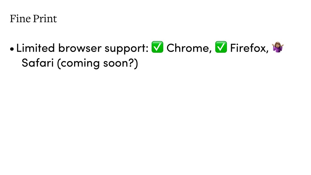 Fine Print •Limited browser support: ✅ Chrome, ...
