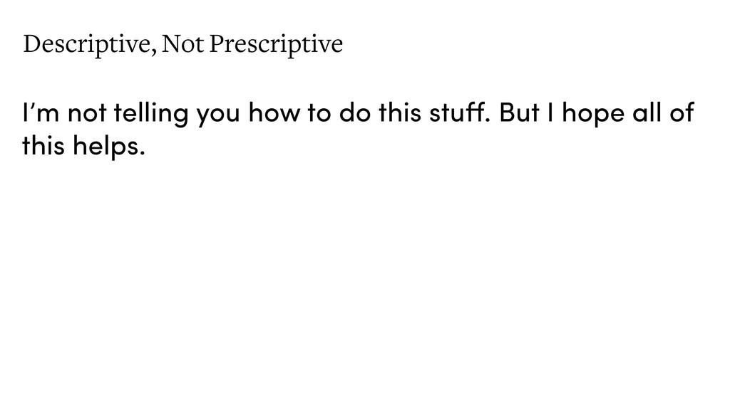 Descriptive, Not Prescriptive I'm not telling y...