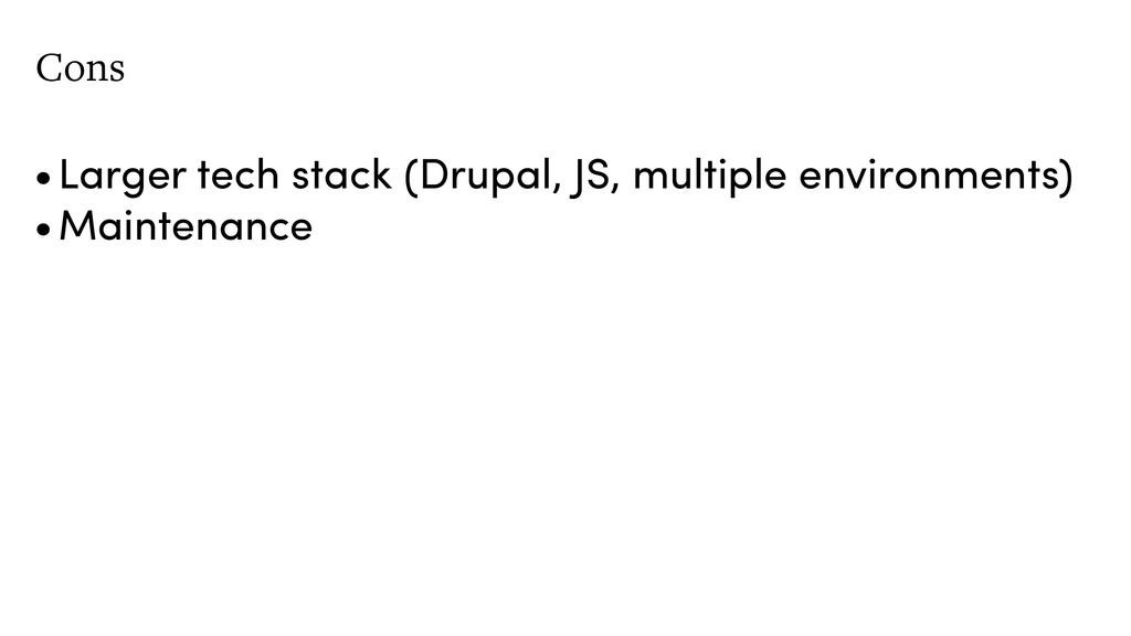 Cons •Larger tech stack (Drupal, JS, multiple e...