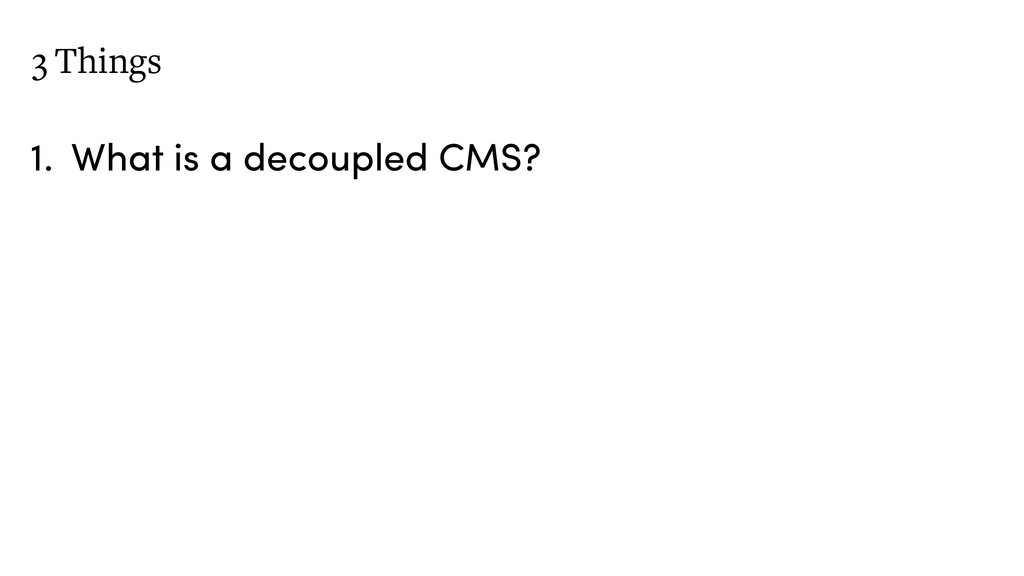 3 Things 1. What is a decoupled CMS?
