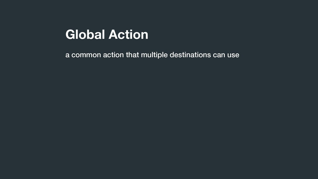 Global Action a common action that multiple des...