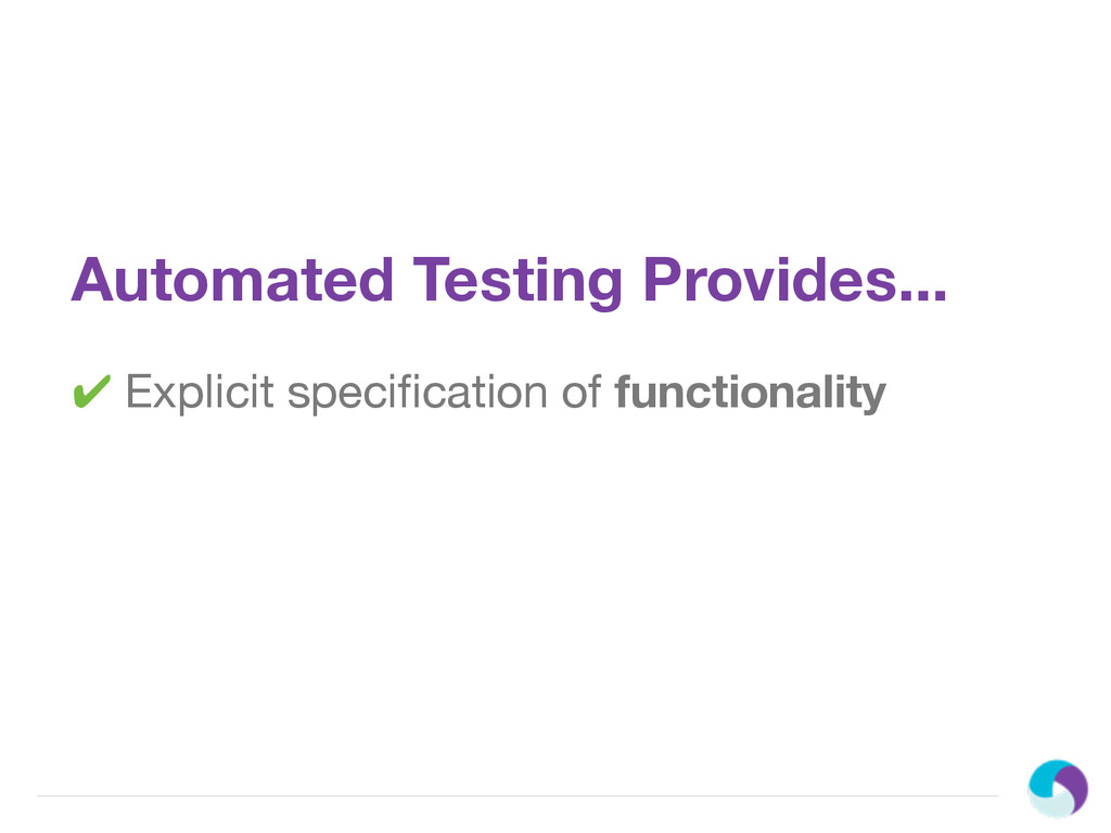 Automated Testing Provides... ✔ Explicit specifi...