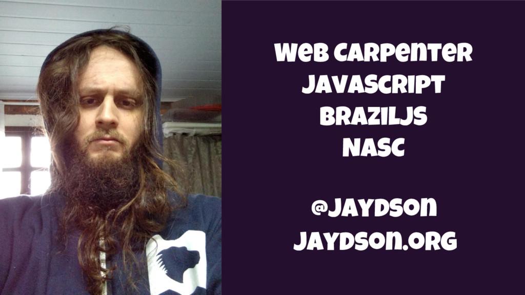 Web Carpenter JavaScript BrazilJS NASC @jaydson...