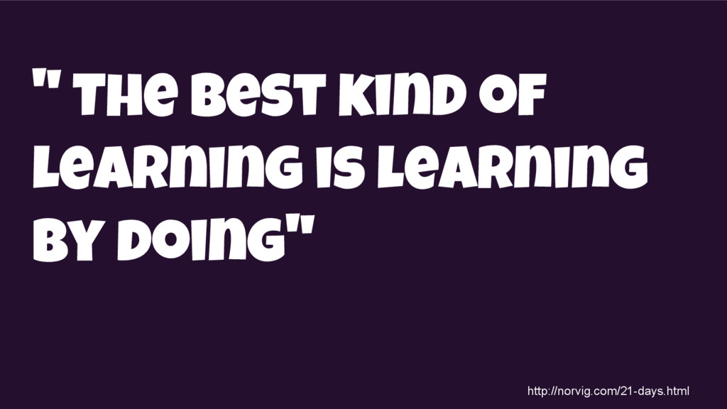 """"""" The best kind of learning is learning by doin..."""