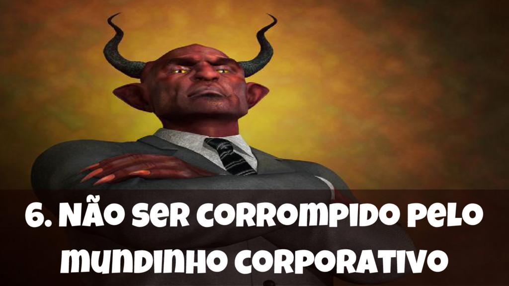 6. Não ser corrompido pelo mundinho corporativo