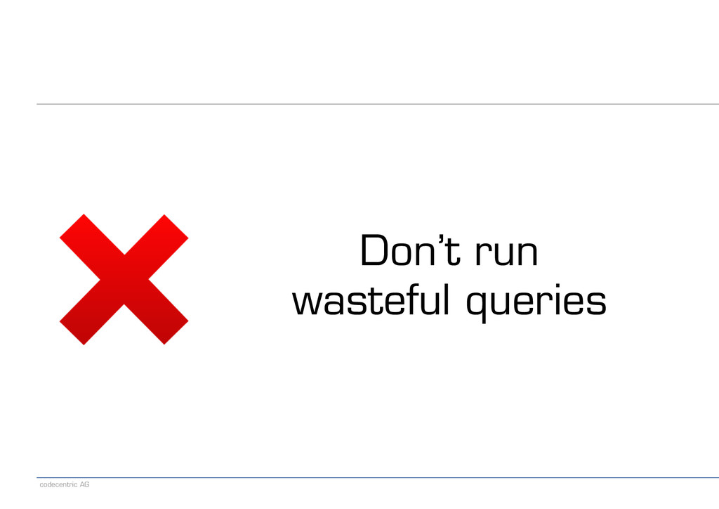 codecentric AG Don't run wasteful queries
