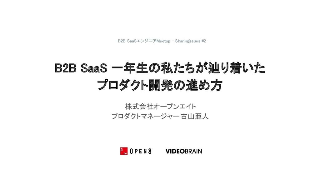 B2B SaaS 一年生の私たちが辿り着いた プロダクト開発の進め方 株式会社オープンエイ...