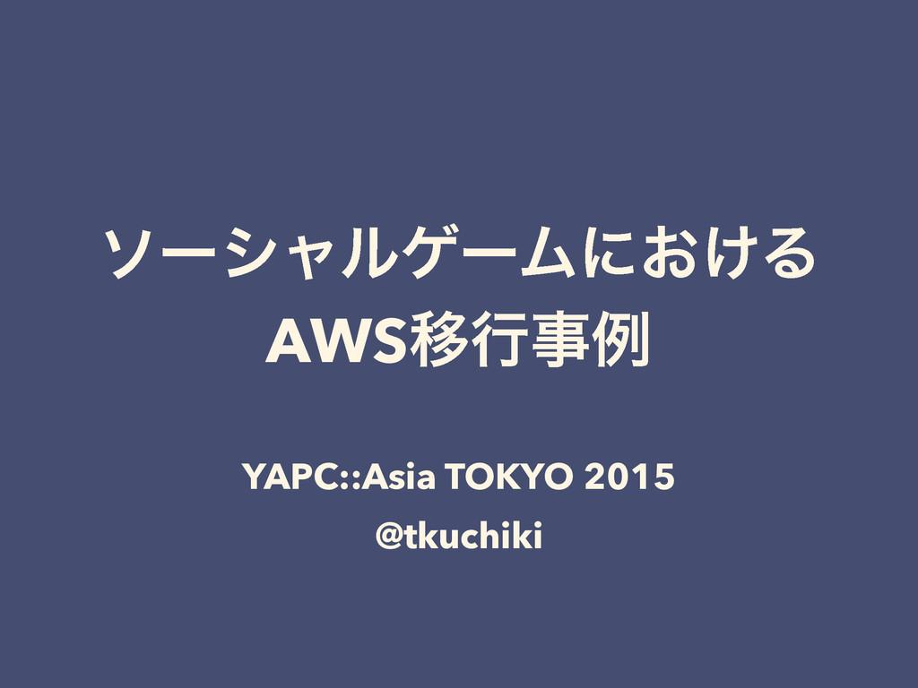 ιʔγϟϧήʔϜʹ͓͚Δ AWSҠߦྫ YAPC::Asia TOKYO 2015 @tku...