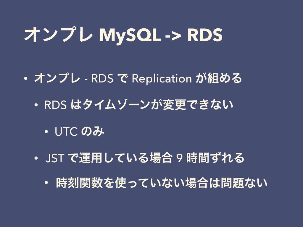 ΦϯϓϨ MySQL -> RDS • ΦϯϓϨ - RDS Ͱ Replication ͕...