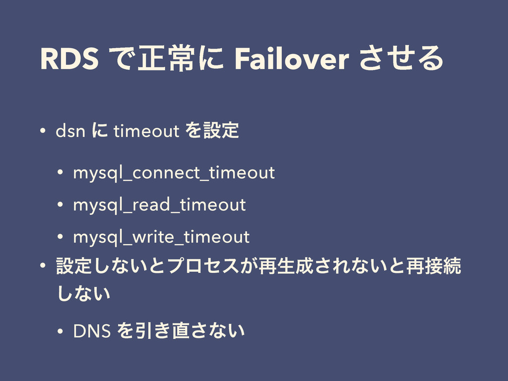 RDS Ͱਖ਼ৗʹ Failover ͤ͞Δ • dsn ʹ timeout Λઃఆ • mys...