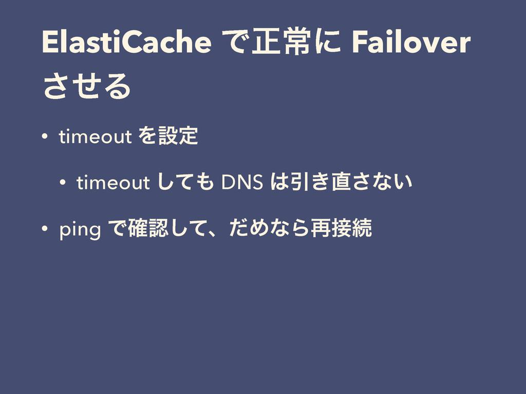 ElastiCache Ͱਖ਼ৗʹ Failover ͤ͞Δ • timeout Λઃఆ • t...