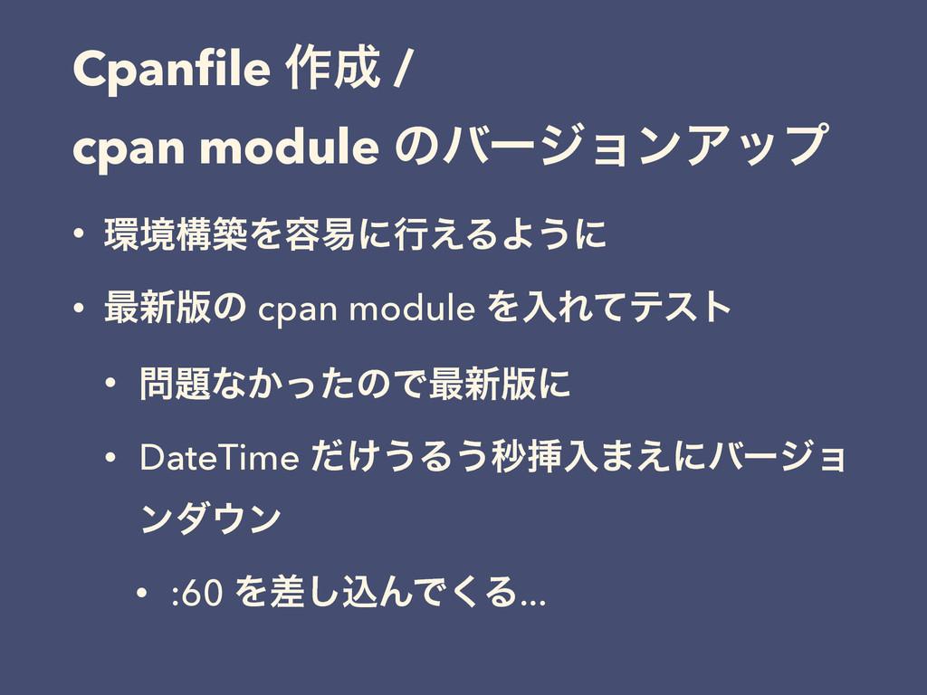 Cpanfile ࡞ / cpan module ͷόʔδϣϯΞοϓ • ڥߏஙΛ༰қʹߦ͑...