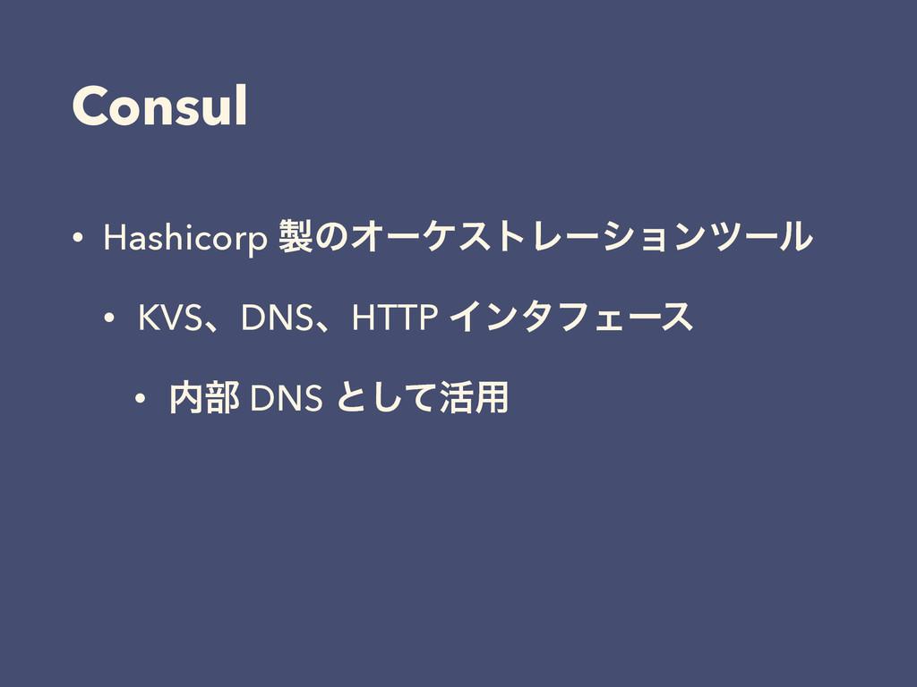 Consul • Hashicorp ͷΦʔέετϨʔγϣϯπʔϧ • KVSɺDNSɺHT...