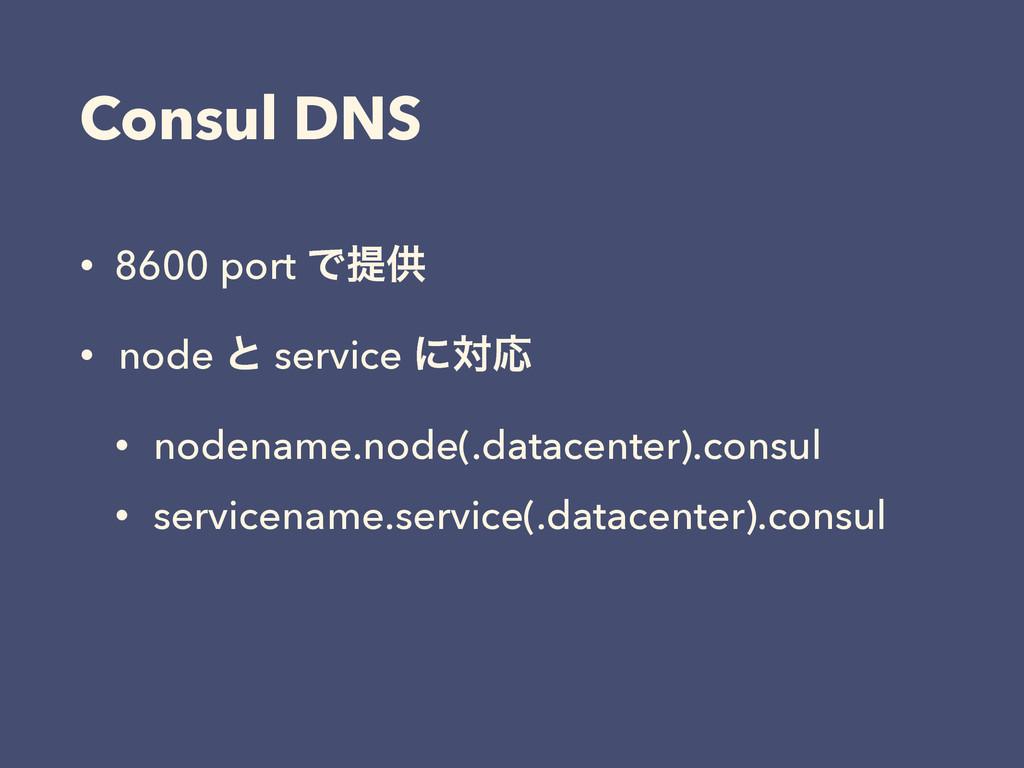 Consul DNS • 8600 port Ͱఏڙ • node ͱ service ʹରԠ...