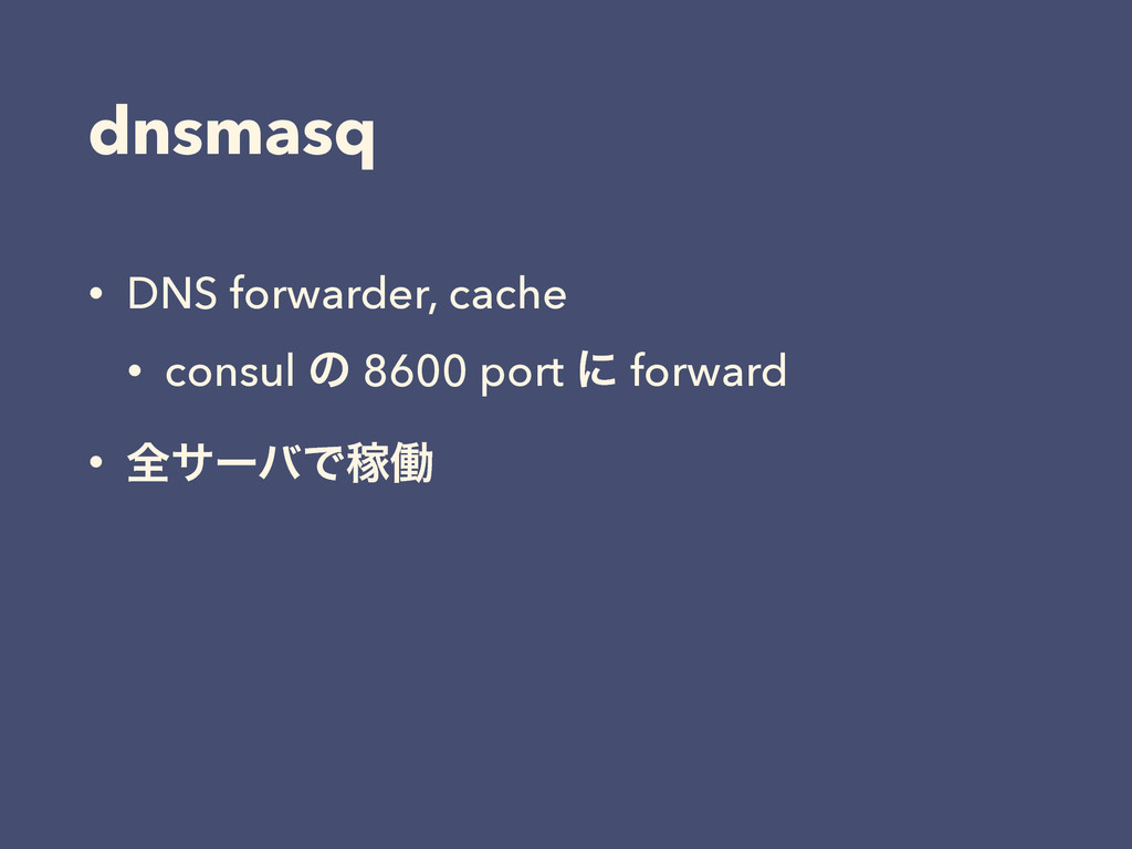 dnsmasq • DNS forwarder, cache • consul ͷ 8600 ...