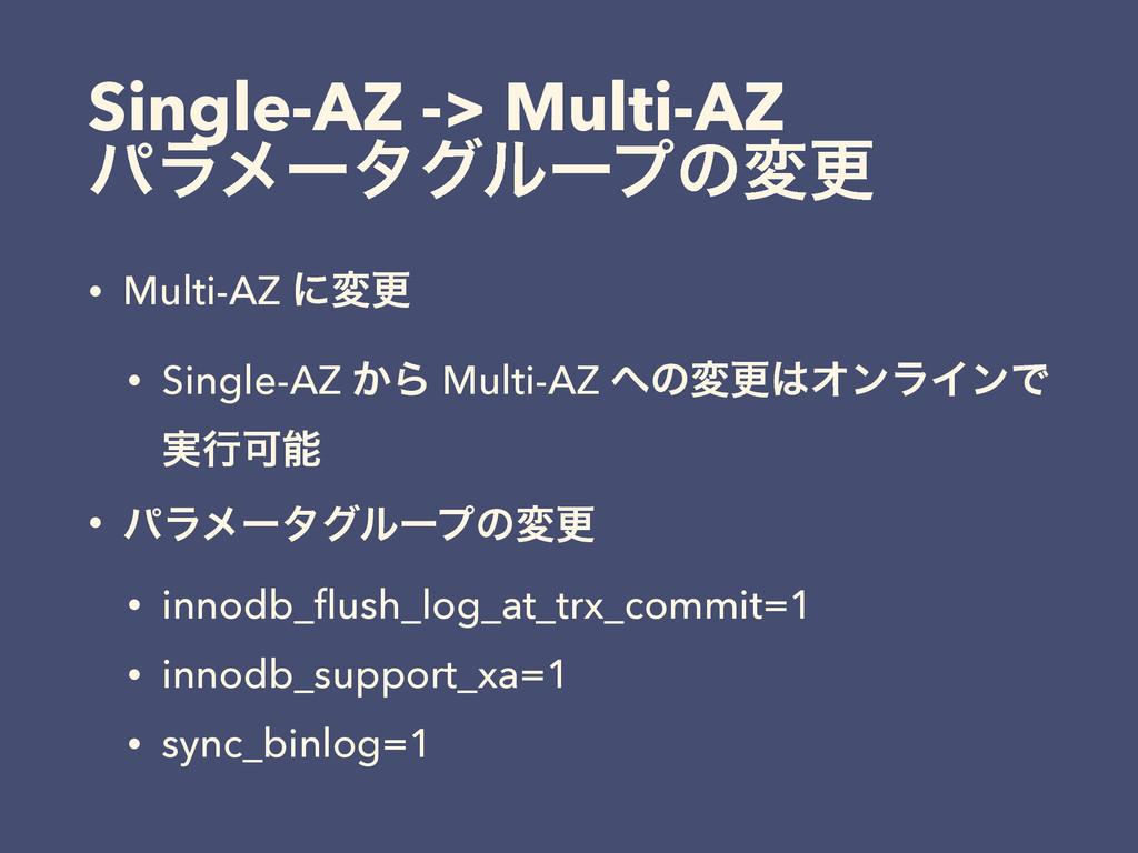 Single-AZ -> Multi-AZ ύϥϝʔλάϧʔϓͷมߋ • Multi-AZ ʹ...