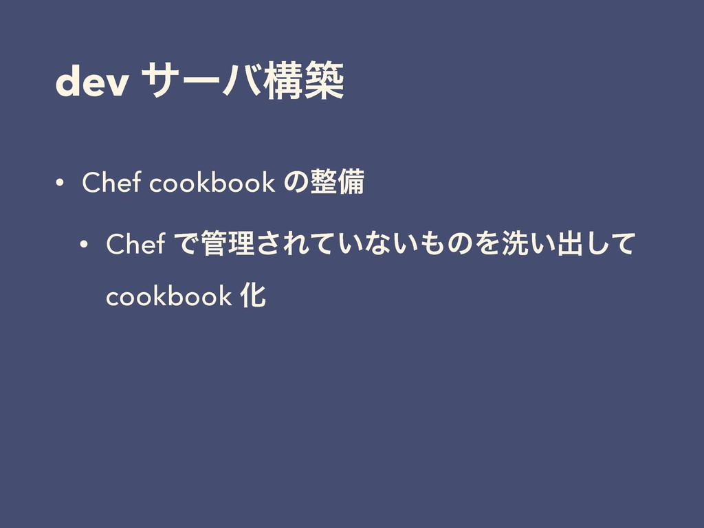 dev αʔόߏங • Chef cookbook ͷඋ • Chef Ͱཧ͞Ε͍ͯͳ͍...