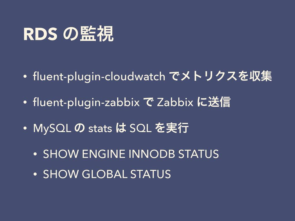 RDS ͷࢹ • fluent-plugin-cloudwatch ͰϝτϦΫεΛऩू • fl...