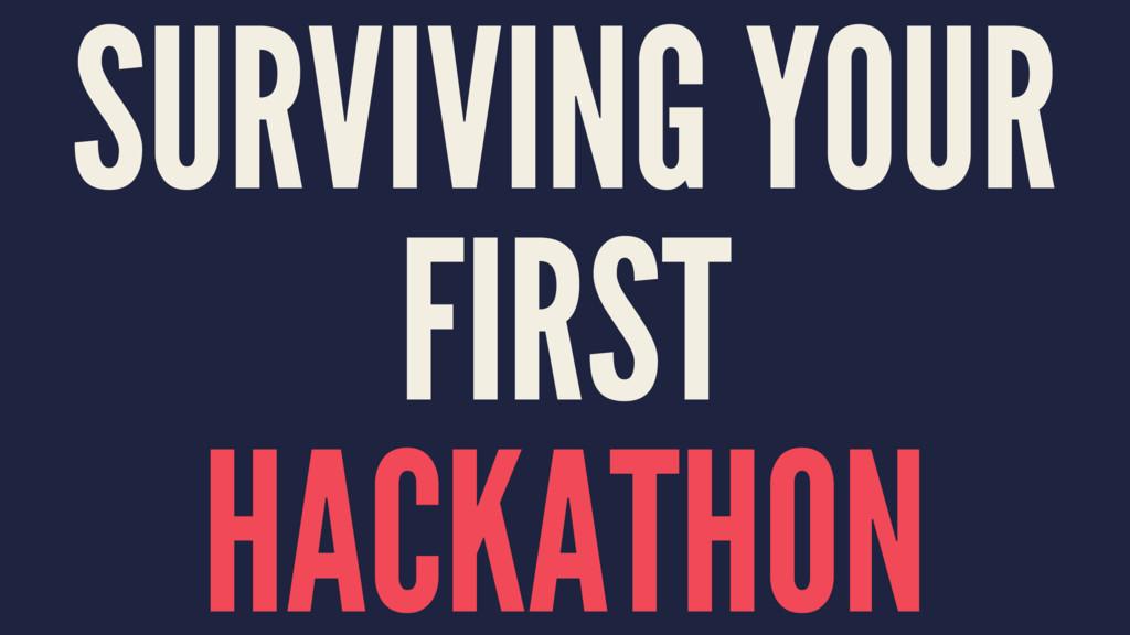 SURVIVING YOUR FIRST HACKATHON