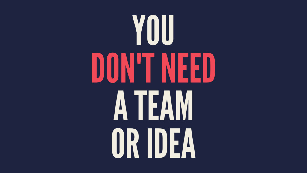 YOU DON'T NEED A TEAM OR IDEA