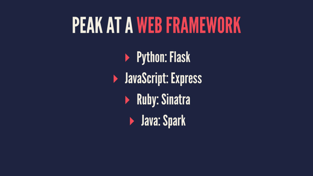 PEAK AT A WEB FRAMEWORK ▸ Python: Flask ▸ JavaS...