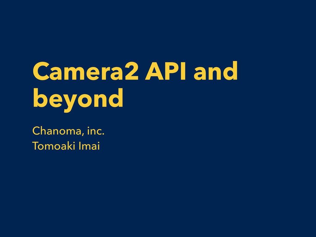 Camera2 API and beyond Chanoma, inc. Tomoaki Im...