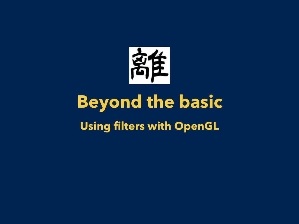Beyond the basic Using filters with OpenGL