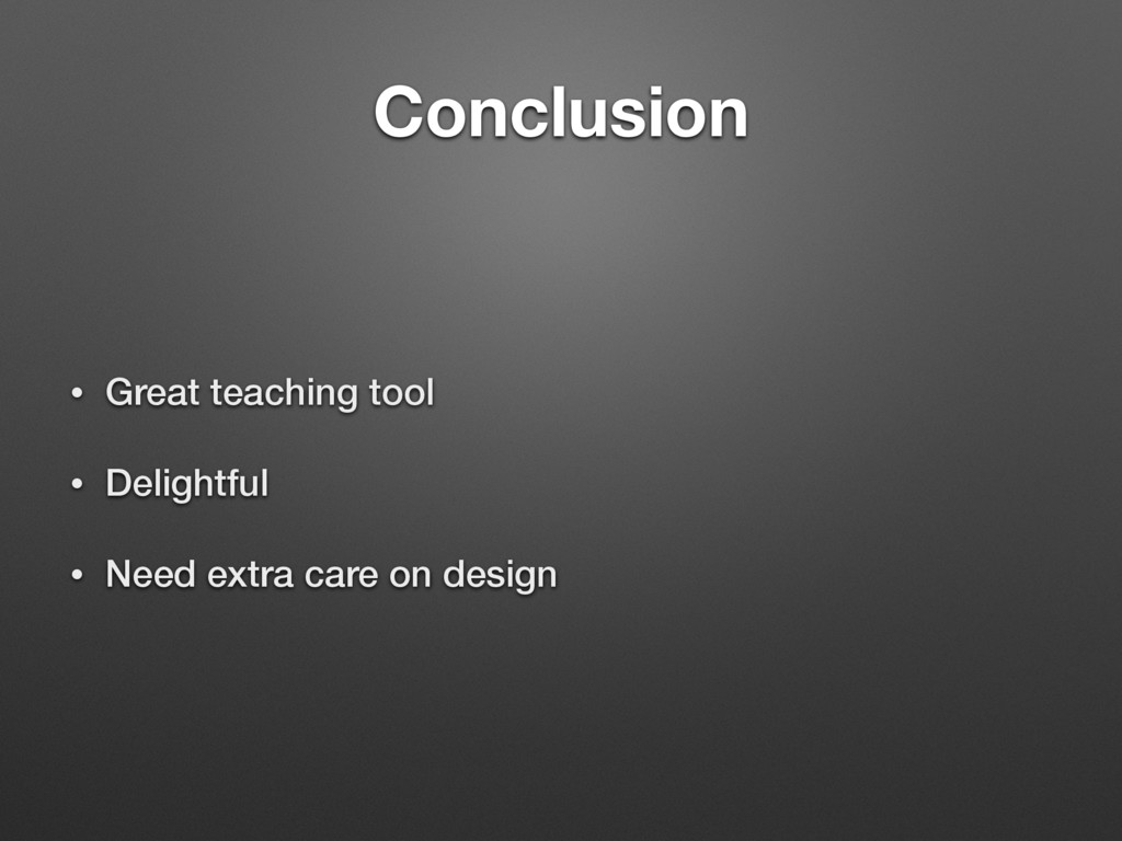 Conclusion • Great teaching tool • Delightful •...