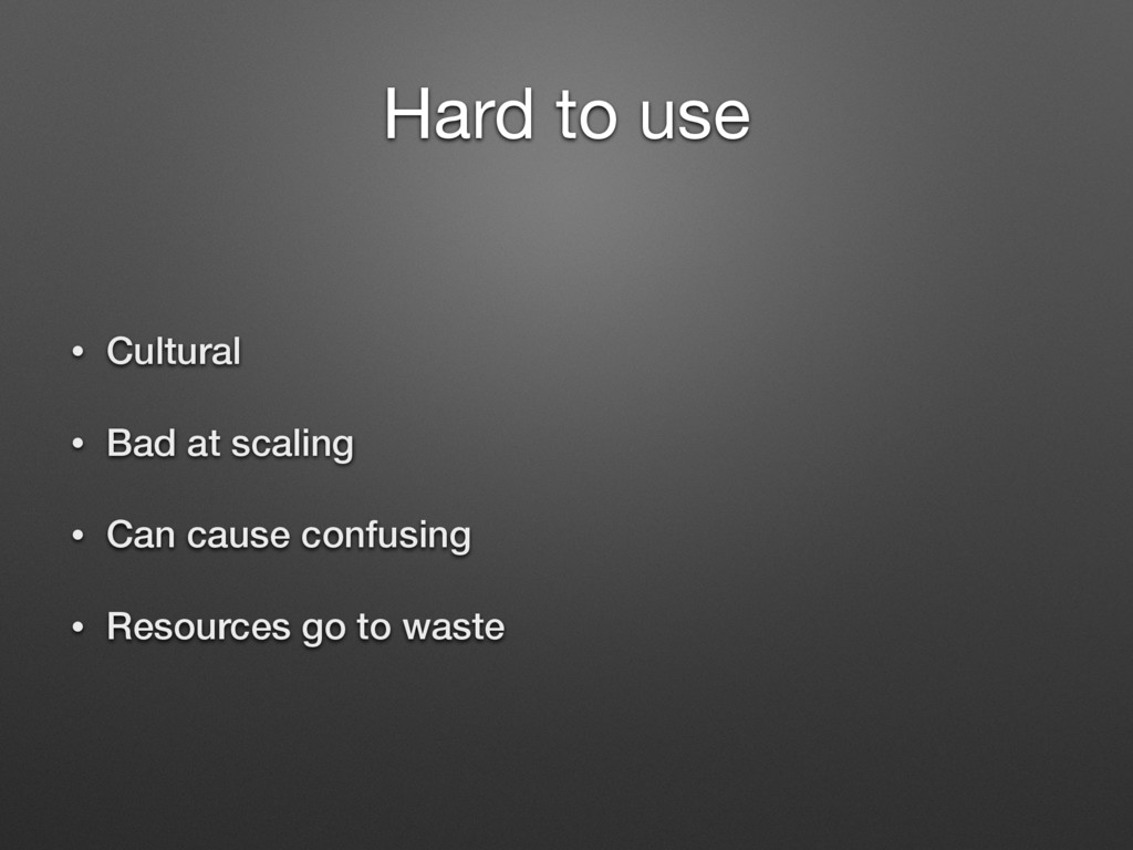 Hard to use • Cultural • Bad at scaling • Can c...