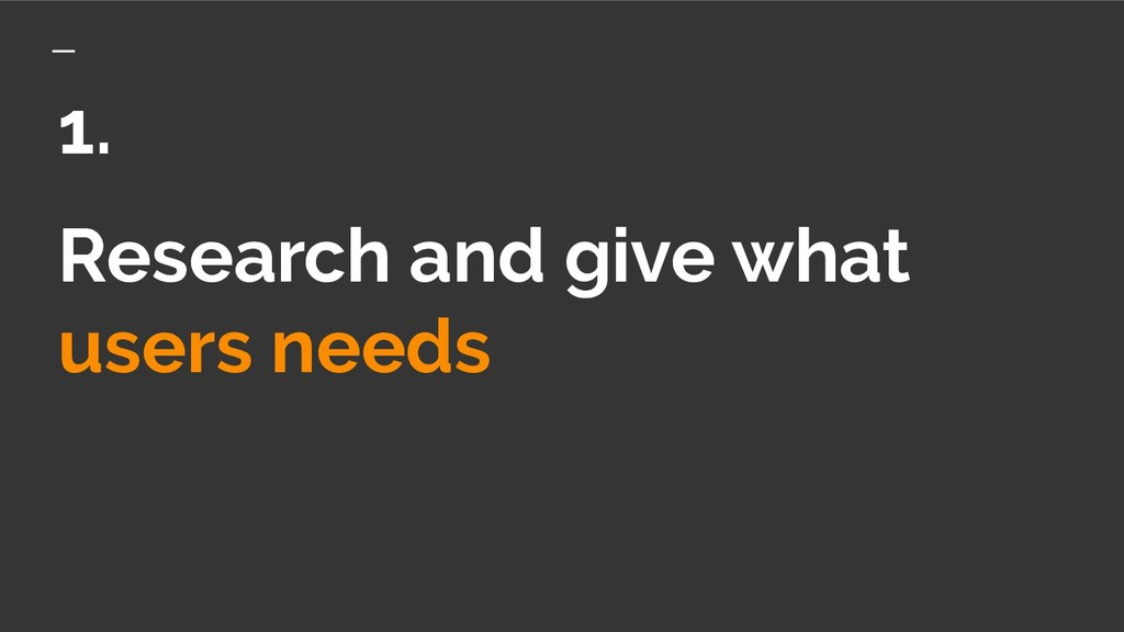 Research and give what users needs 1.