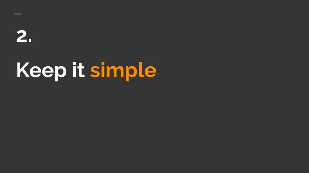 Keep it simple 2.