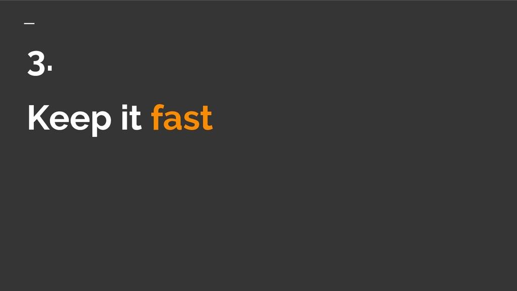 Keep it fast 3.