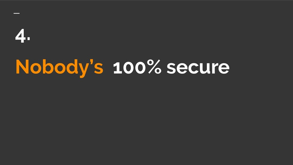 Nobody's 100% secure 4.
