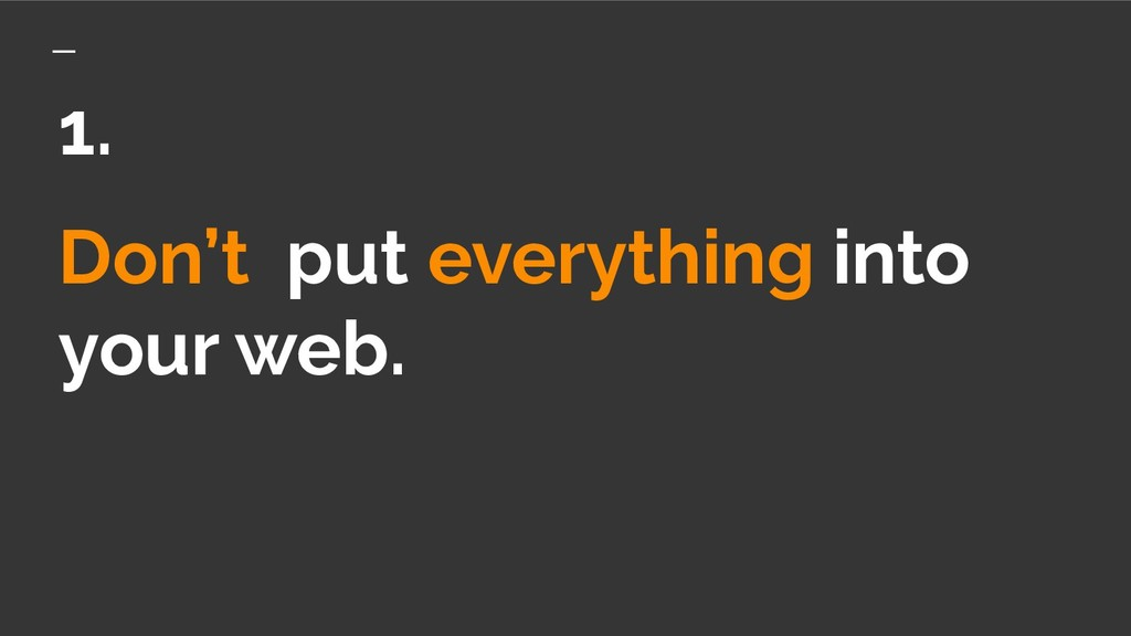 Don't put everything into your web. 1.