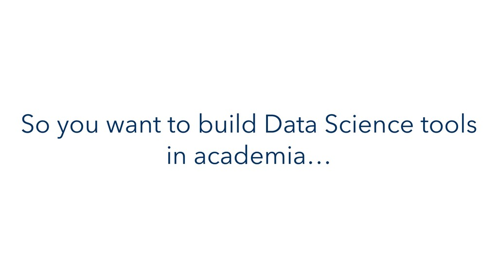 So you want to build Data Science tools in acad...