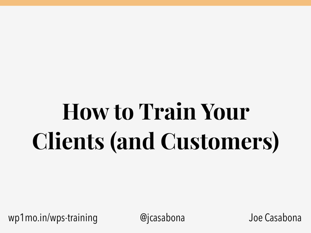 How to Train Your Clients (and Customers) Joe C...