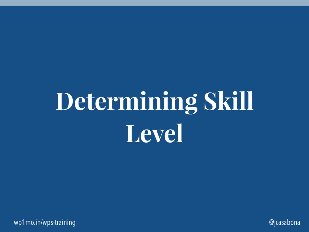 wp1mo.in/wps-training @jcasabona Determining Sk...