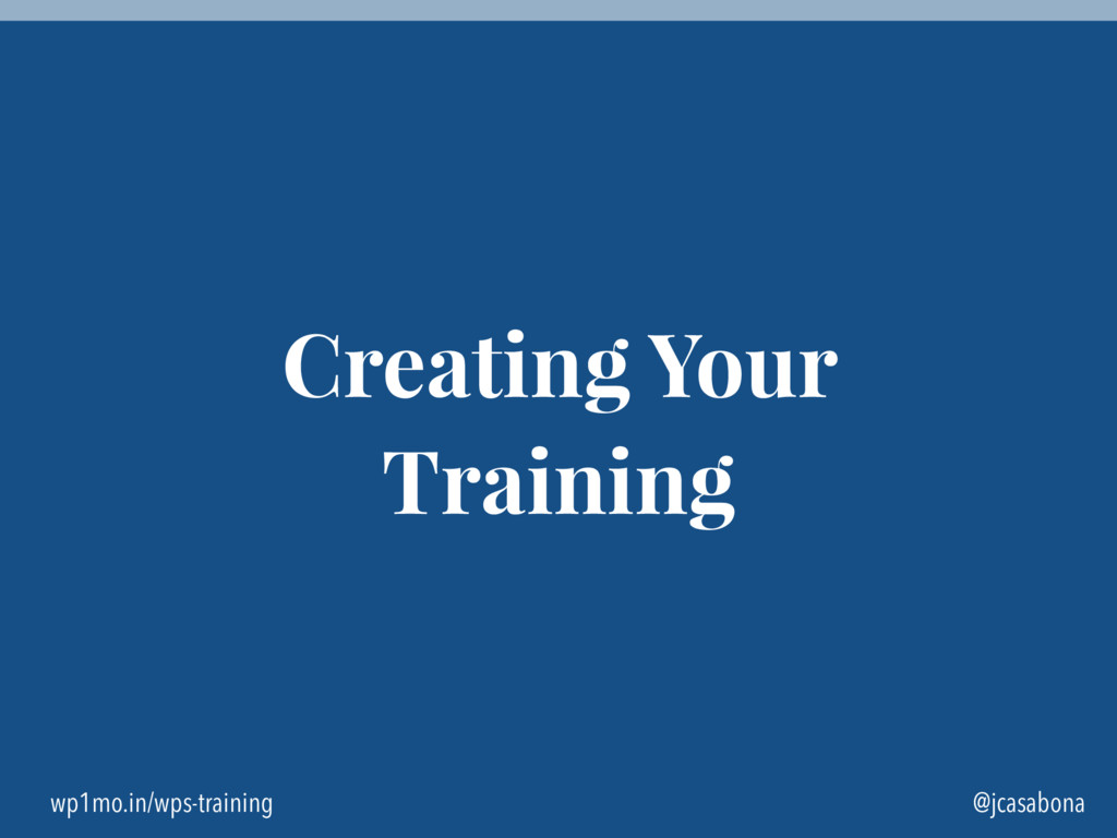 wp1mo.in/wps-training @jcasabona Creating Your ...