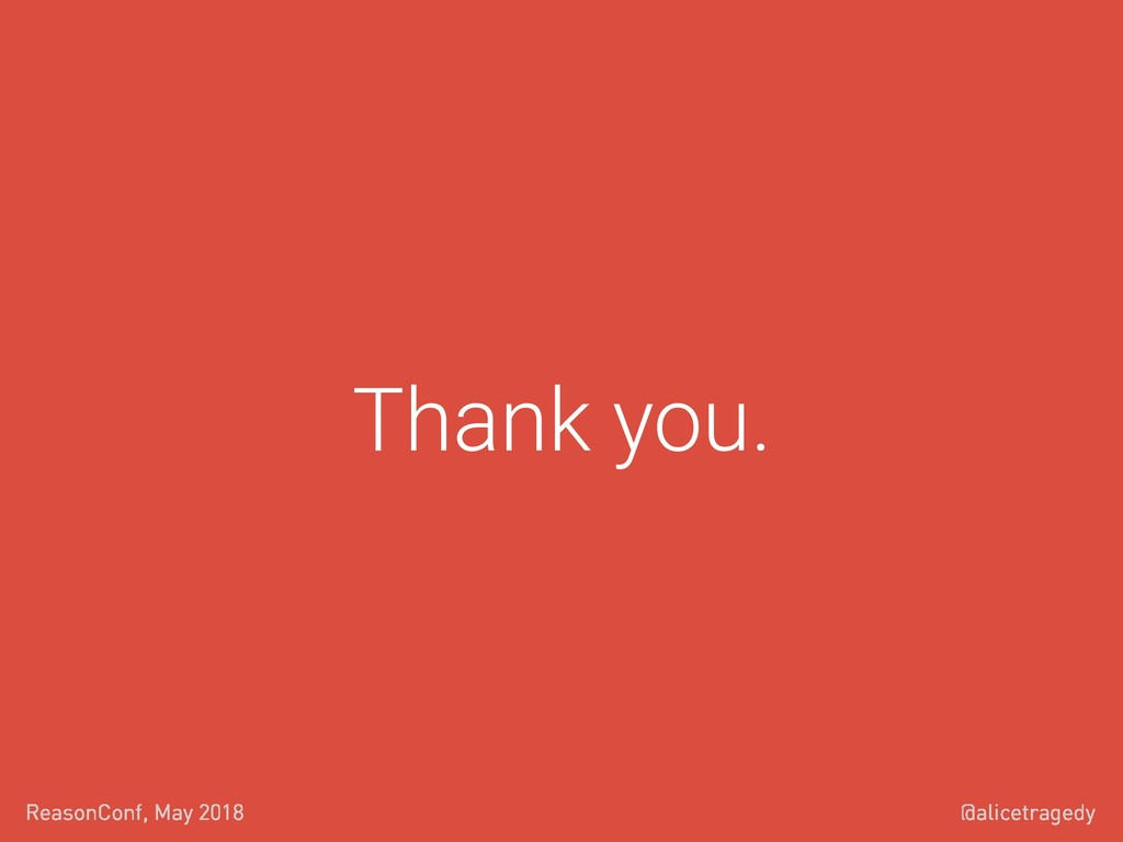 @alicetragedy ReasonConf, May 2018 Thank you.