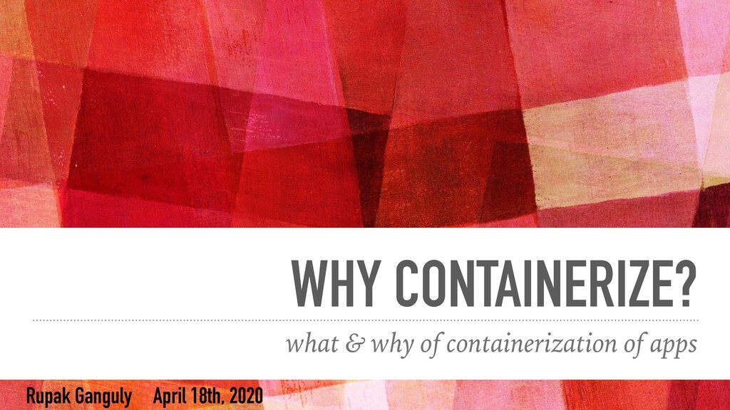 WHY CONTAINERIZE? what & why of containerizatio...