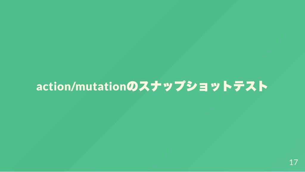 action/mutation のスナップショットテスト 17